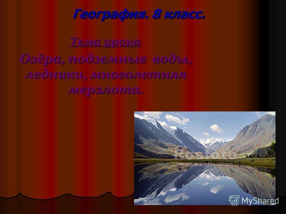 География. 8 класс. Тема урока : Озёра, подземные воды, ледники, многолетняя мерзлота.