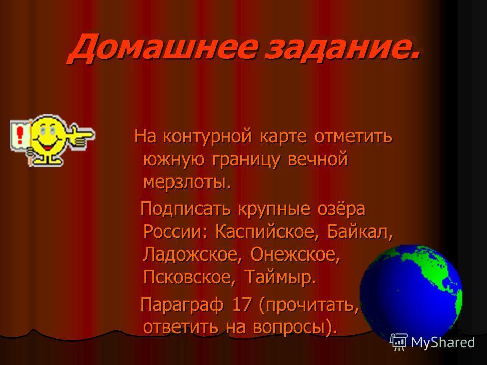 Домашнее задание. На контурной карте отметить южную границу вечной мерзлоты. На контурной карте отметить южную границу вечной мерзлоты. Подписать крупные озёра России: Каспийское, Байкал, Ладожское, Онежское, Псковское, Таймыр. Подписать крупные озёр