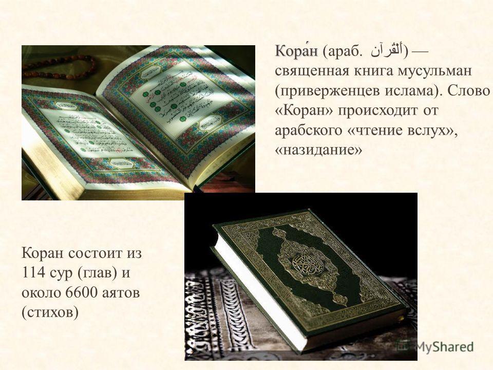 Кора́н Кора́н (араб. أَلْقُرآن) священная книга мусульман (приверженцев ислама). Слово «Коран» происходит от арабского «чтение вслух», «назидание» Коран состоит из 114 сур (глав) и около 6600 аятов (стихов)