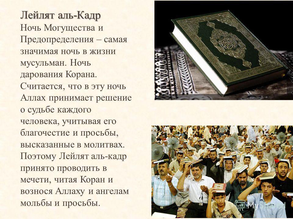 Лейлят аль-Кадр Ночь Могущества и Предопределения – самая значимая ночь в жизни мусульман. Ночь дарования Корана. Считается, что в эту ночь Аллах принимает решение о судьбе каждого человека, учитывая его благочестие и просьбы, высказанные в молитвах.