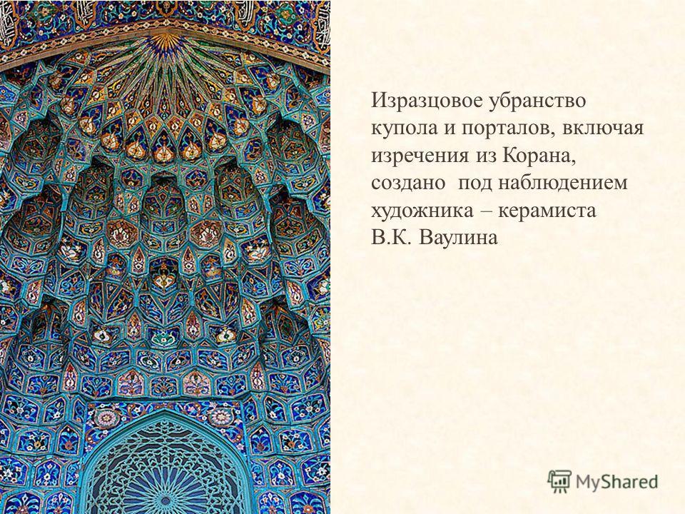 Изразцовое убранство купола и порталов, включая изречения из Корана, создано под наблюдением художника – керамиста В.К. Ваулина
