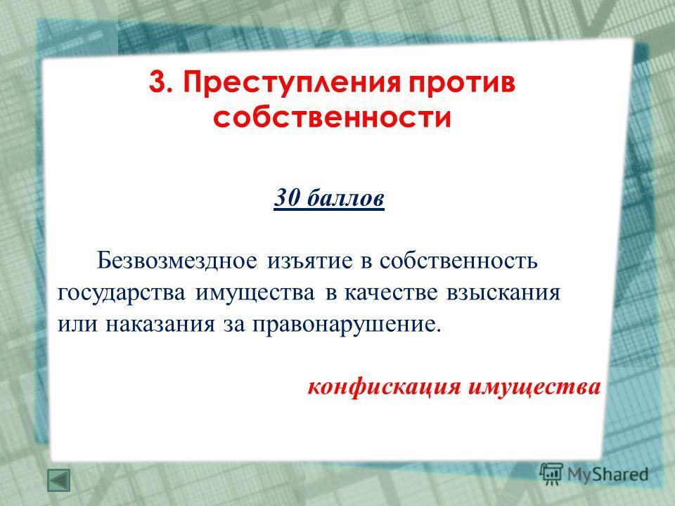 3. Преступления против собственности 30 баллов Безвозмездное изъятие в собственность государства имущества в качестве взыскания или наказания за правонарушение. конфискация имущества