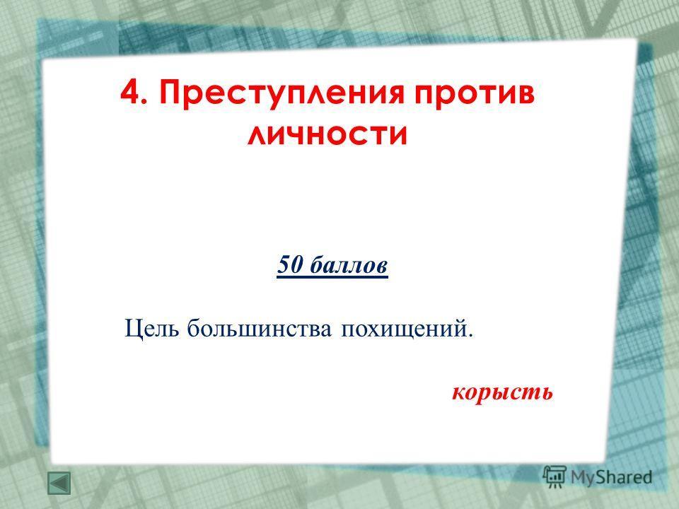 4. Преступления против личности 50 баллов Цель большинства похищений. корысть