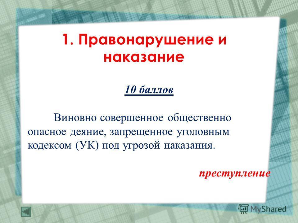 1. Правонарушение и наказание 10 баллов Виновно совершенное общественно опасное деяние, запрещенное уголовным кодексом (УК) под угрозой наказания. преступление