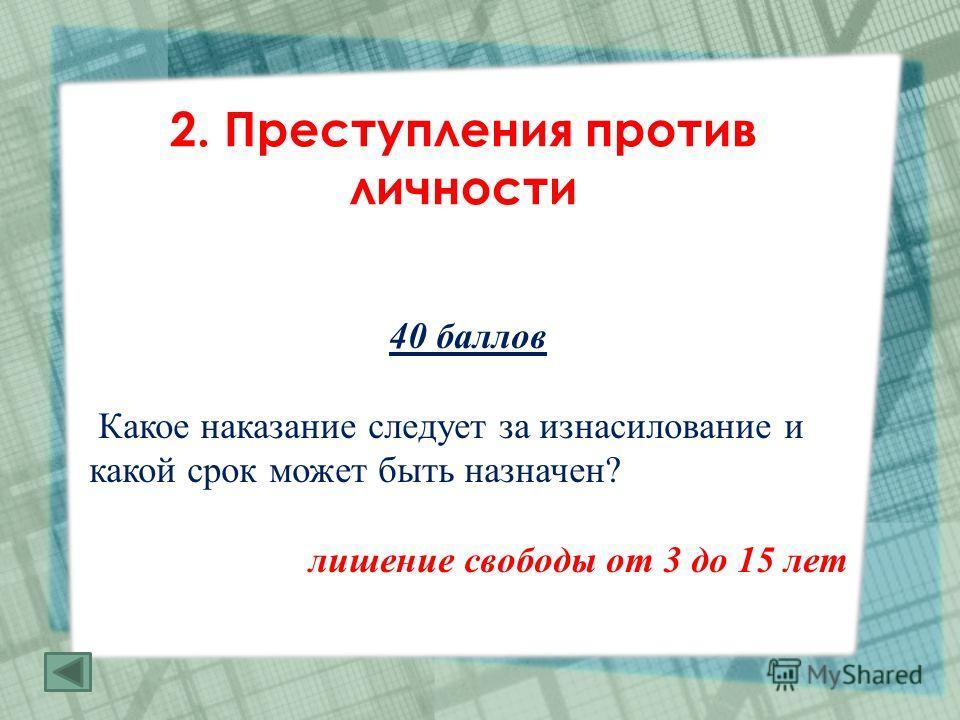 2. Преступления против личности 40 баллов Какое наказание следует за изнасилование и какой срок может быть назначен? лишение свободы от 3 до 15 лет