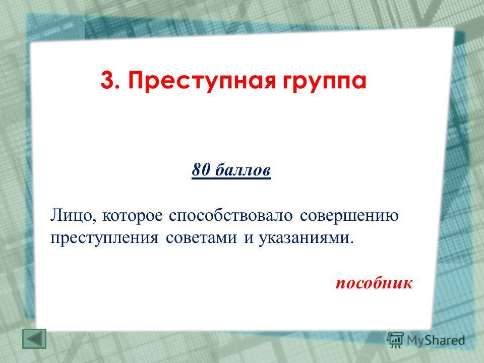 3. Преступная группа 80 баллов Лицо, которое способствовало совершению преступления советами и указаниями. пособник