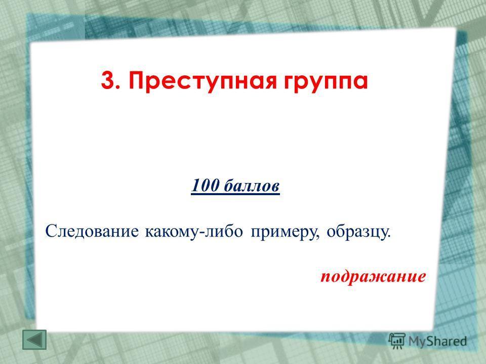 3. Преступная группа 100 баллов Следование какому-либо примеру, образцу. подражание