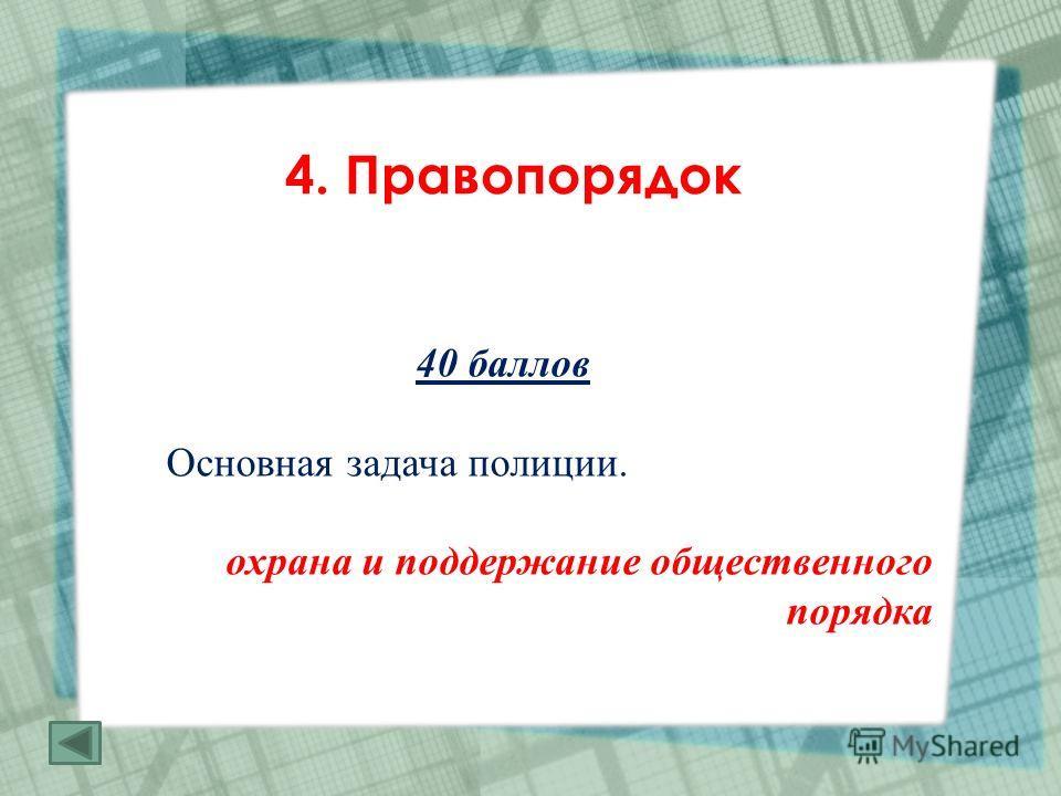 4. Правопорядок 40 баллов Основная задача полиции. охрана и поддержание общественного порядка