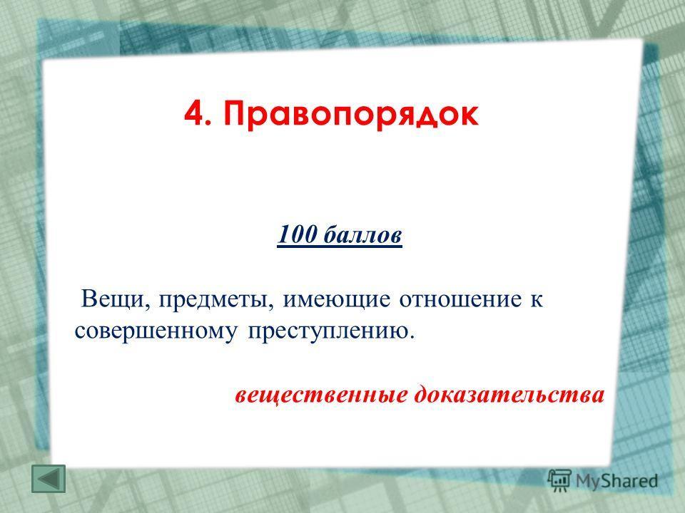 4. Правопорядок 100 баллов Вещи, предметы, имеющие отношение к совершенному преступлению. вещественные доказательства
