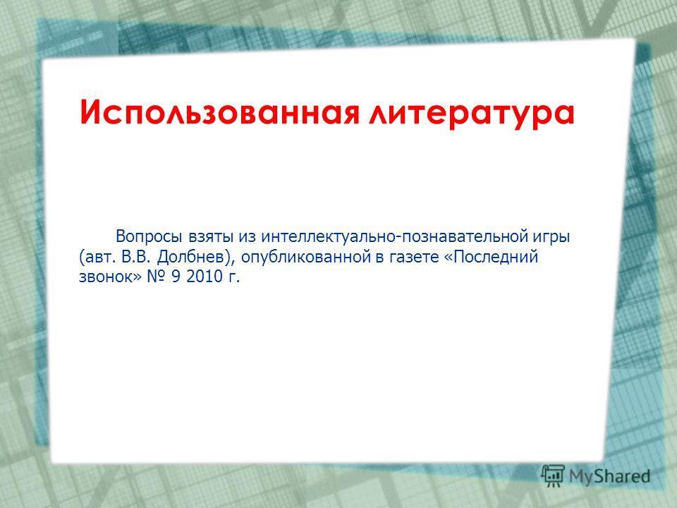 Использованная литература Вопросы взяты из интеллектуально-познавательной игры (авт. В.В. Долбнев), опубликованной в газете «Последний звонок» 9 2010 г.
