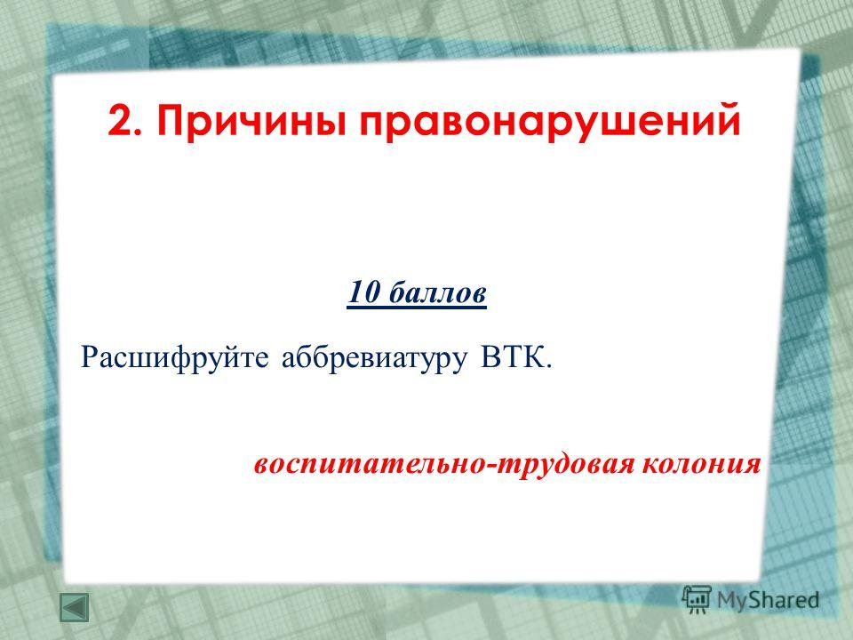 2. Причины правонарушений 10 баллов Расшифруйте аббревиатуру ВТК. воспитательно-трудовая колония