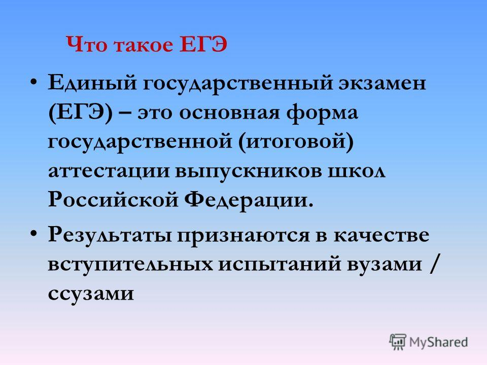 Что такое ЕГЭ Единый государственный экзамен (ЕГЭ) – это основная форма государственной (итоговой) аттестации выпускников школ Российской Федерации. Результаты признаются в качестве вступительных испытаний вузами / ссузами