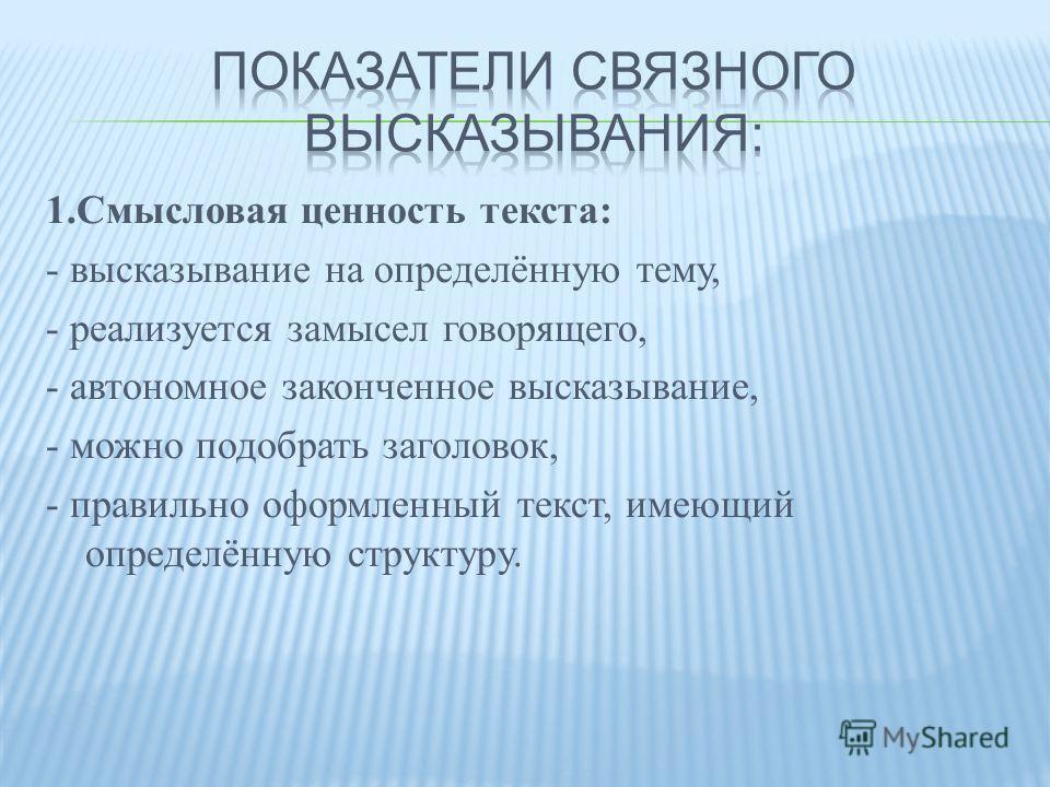 1.Смысловая ценность текста: - высказывание на определённую тему, - реализуется замысел говорящего, - автономное законченное высказывание, - можно подобрать заголовок, - правильно оформленный текст, имеющий определённую структуру.