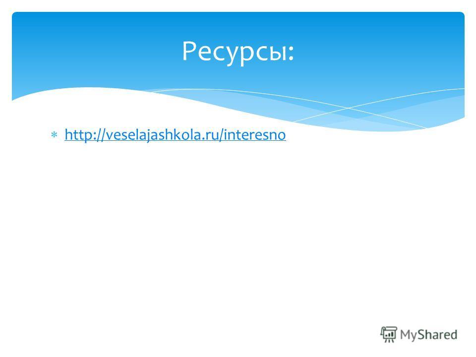 http://veselajashkola.ru/interesno Ресурсы: