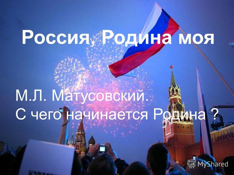 Россия, Родина моя М.Л. Матусовский. С чего начинается Родина ?
