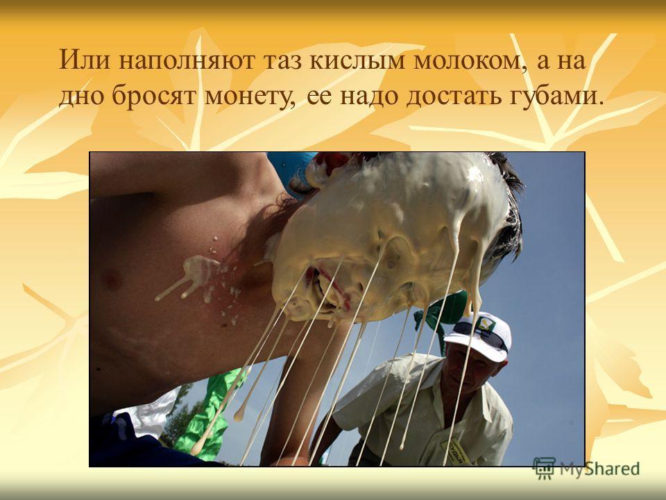 Или наполняют таз кислым молоком, а на дно бросят монету, ее надо достать губами.