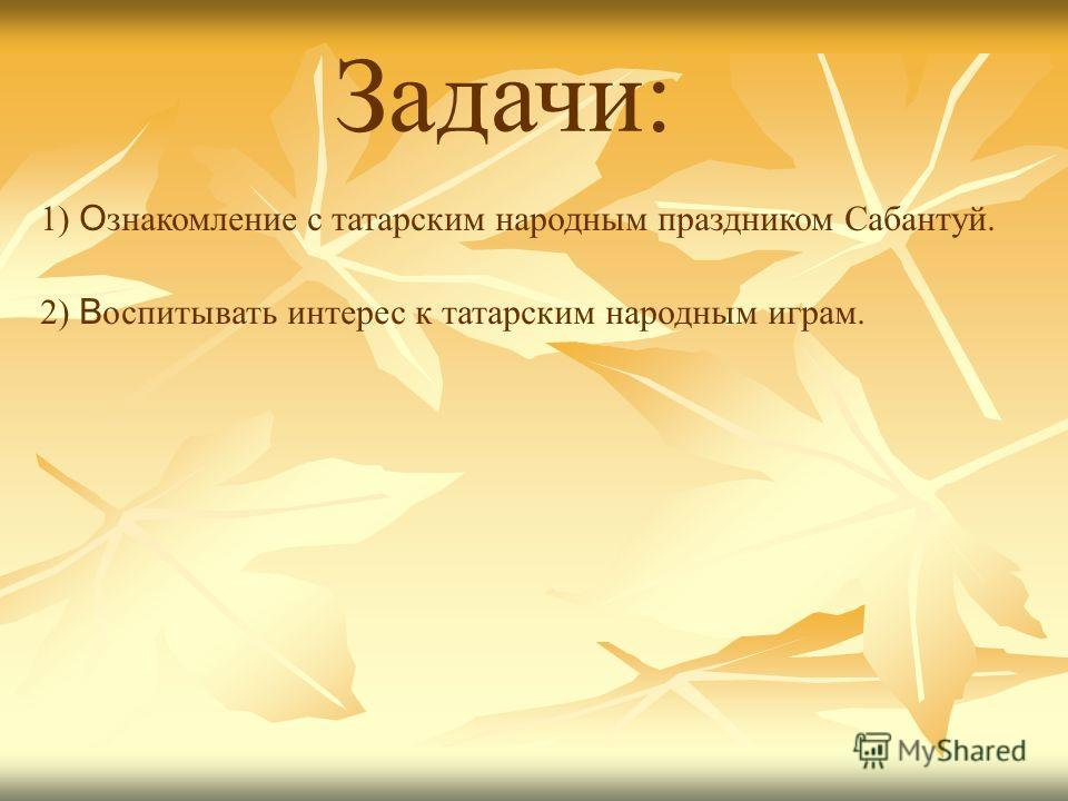 Задачи: 1) О знакомление с татарским народным праздником Сабантуй. 2) В оспитывать интерес к татарским народным играм.
