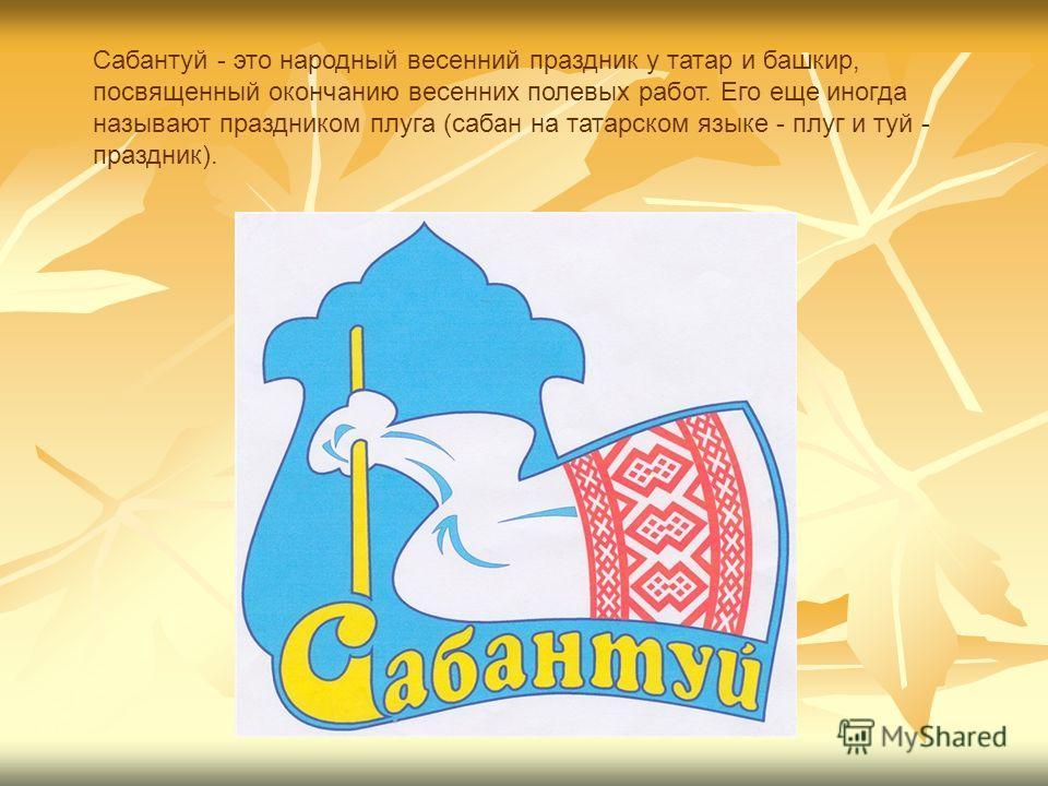 Сабантуй - это народный весенний праздник у татар и башкир, посвященный окончанию весенних полевых работ. Его еще иногда называют праздником плуга (сабан на татарском языке - плуг и туй - праздник).