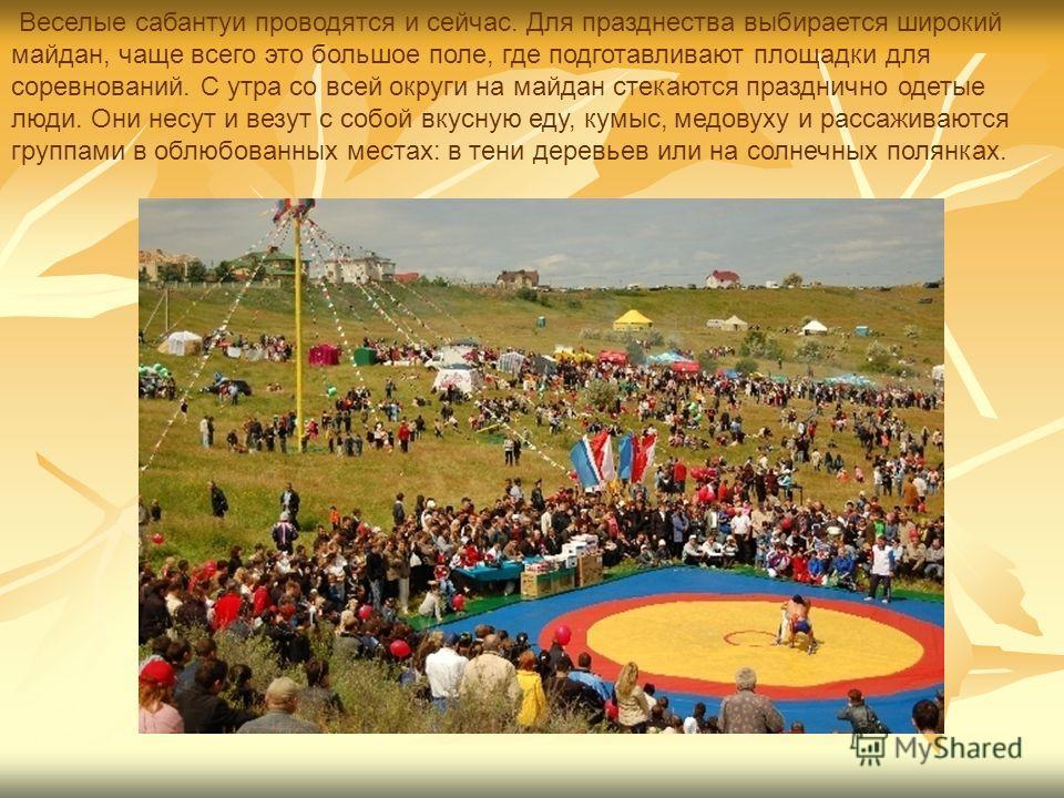 Веселые сабантуи проводятся и сейчас. Для празднества выбирается широкий майдан, чаще всего это большое поле, где подготавливают площадки для соревнований. С утра со всей округи на майдан стекаются празднично одетые люди. Они несут и везут с собой вк