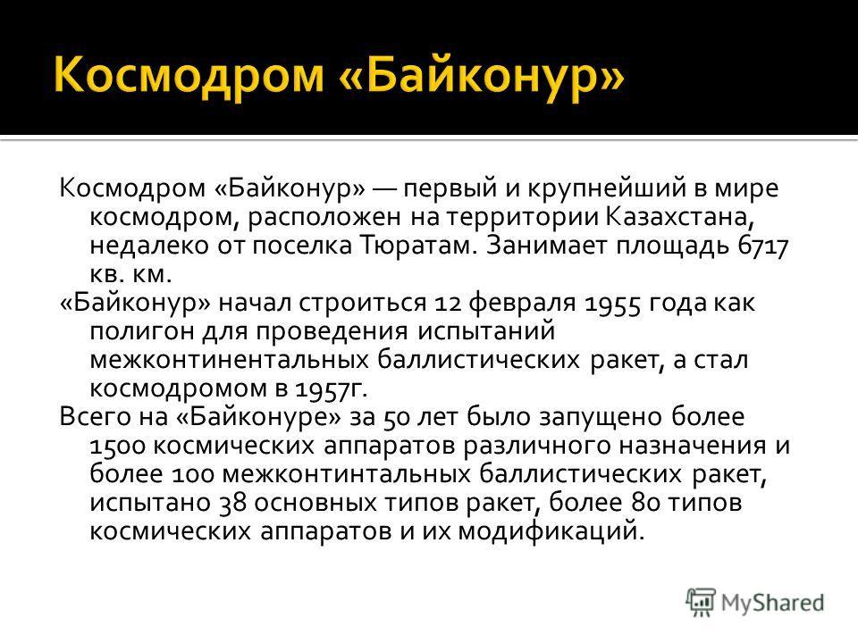 Космодром «Байконур» первый и крупнейший в мире космодром, расположен на территории Казахстана, недалеко от поселка Тюратам. Занимает площадь 6717 кв. км. «Байконур» начал строиться 12 февраля 1955 года как полигон для проведения испытаний межконтине