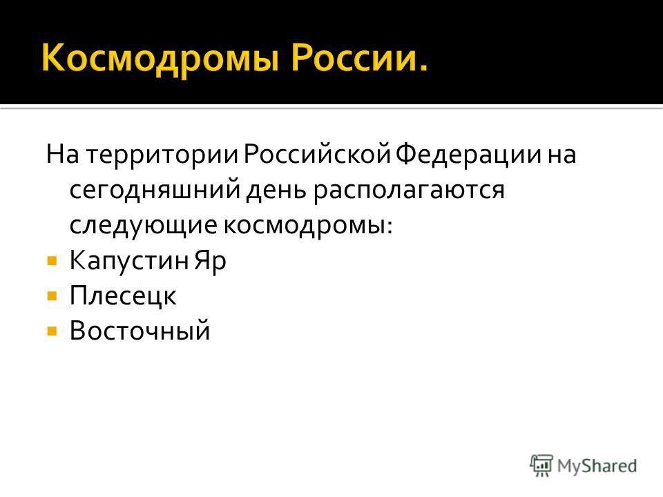 На территории Российской Федерации на сегодняшний день располагаются следующие космодромы: Капустин Яр Плесецк Восточный