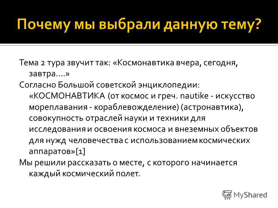 Тема 2 тура звучит так: «Космонавтика вчера, сегодня, завтра….» Согласно Большой советской энциклопедии: «КОСМОНАВТИКА (от космос и греч. nautike - искусство мореплавания - кораблевожделение) (астронавтика), совокупность отраслей науки и техники для