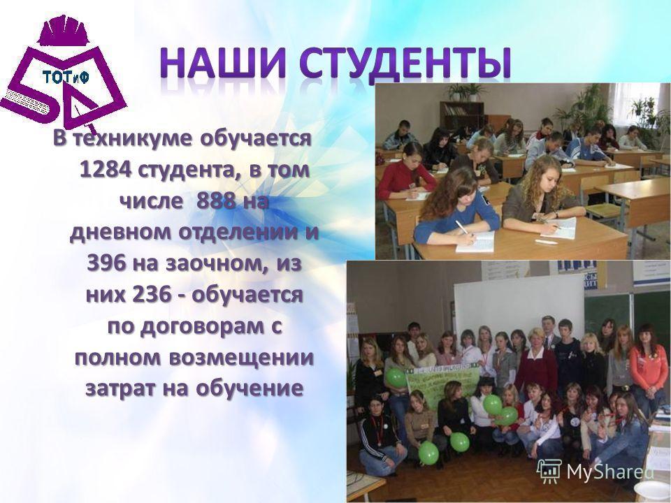 В техникуме обучается 1284 студента, в том числе 888 на дневном отделении и 396 на заочном, из них 236 - обучается по договорам с полном возмещении затрат на обучение