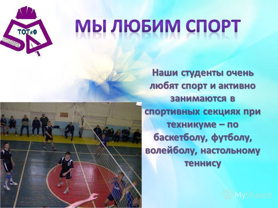 Наши студенты очень любят спорт и активно занимаются в спортивных секциях при техникуме – по баскетболу, футболу, волейболу, настольному теннису