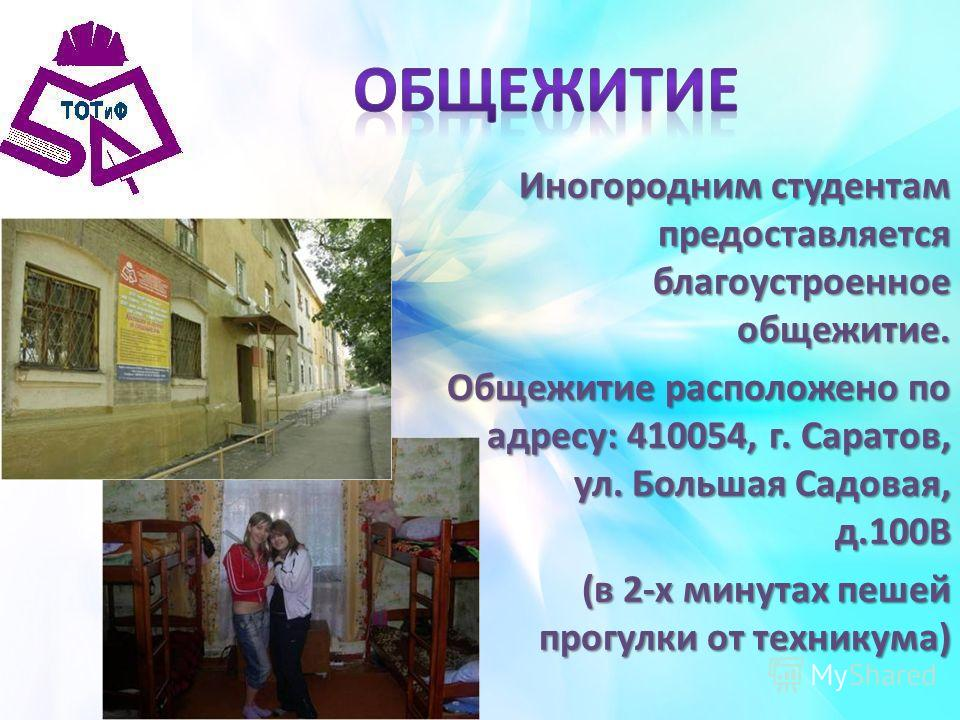 Иногородним студентам предоставляется благоустроенное общежитие. Общежитие расположено по адресу: 410054, г. Саратов, ул. Большая Садовая, д.100В (в 2-х минутах пешей прогулки от техникума)