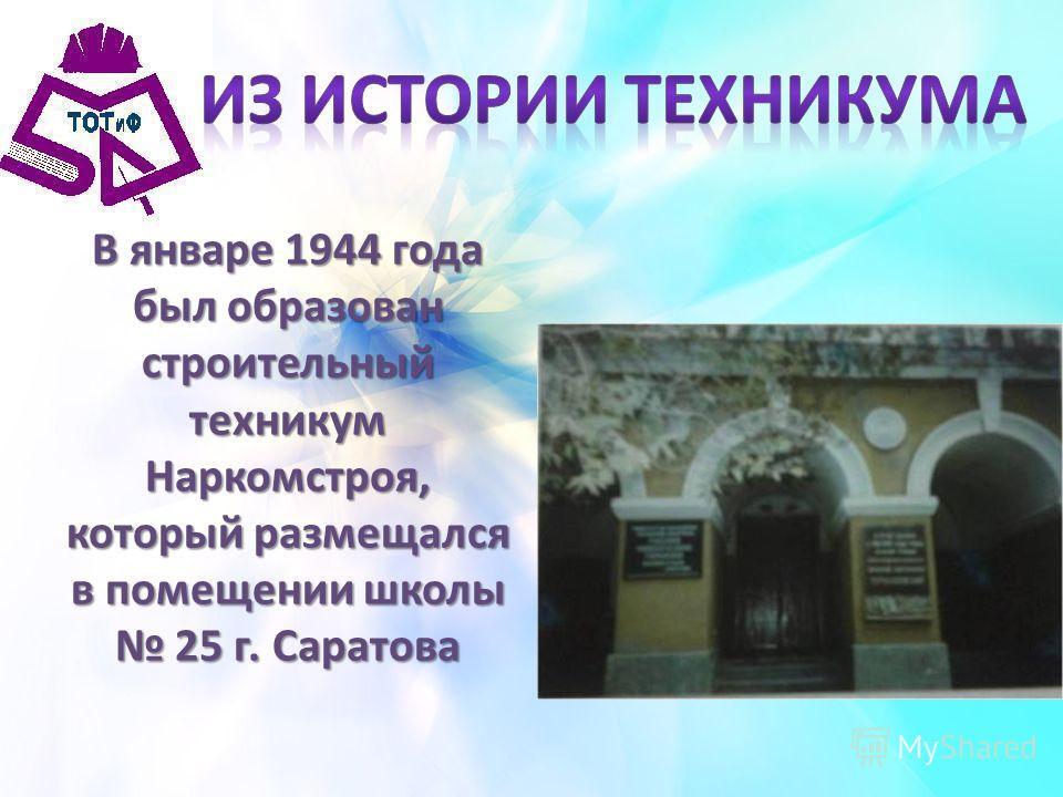 В январе 1944 года был образован строительный техникум Наркомстроя, который размещался в помещении школы 25 г. Саратова