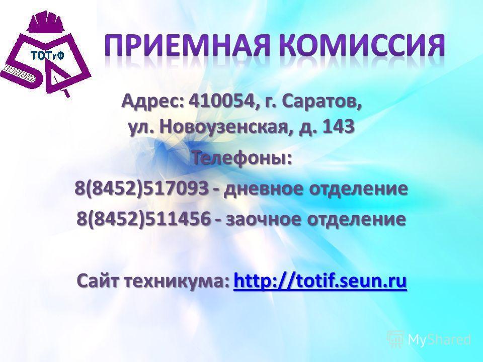 Адрес: 410054, г. Саратов, ул. Новоузенская, д. 143 Телефоны: 8(8452)517093 - дневное отделение 8(8452)511456 - заочное отделение Сайт техникума: http://totif.seun.ru http://totif.seun.ru
