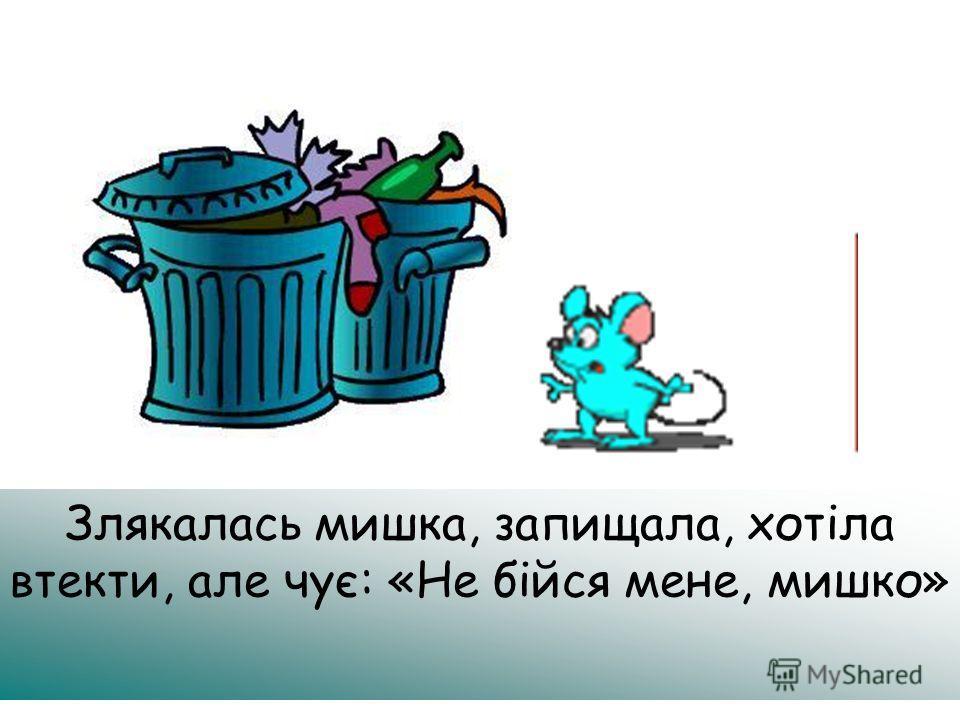 Злякалась мишка, запищала, хотіла втекти, але чує: «Не бійся мене, мишко»