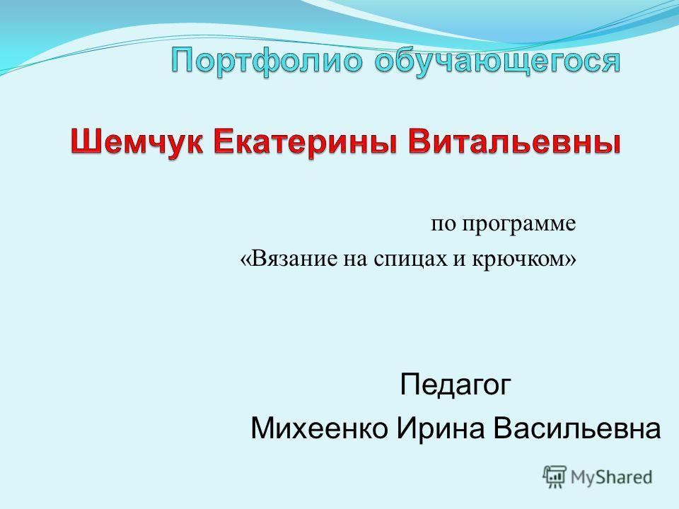 по программе «Вязание на спицах и крючком» Педагог Михеенко Ирина Васильевна