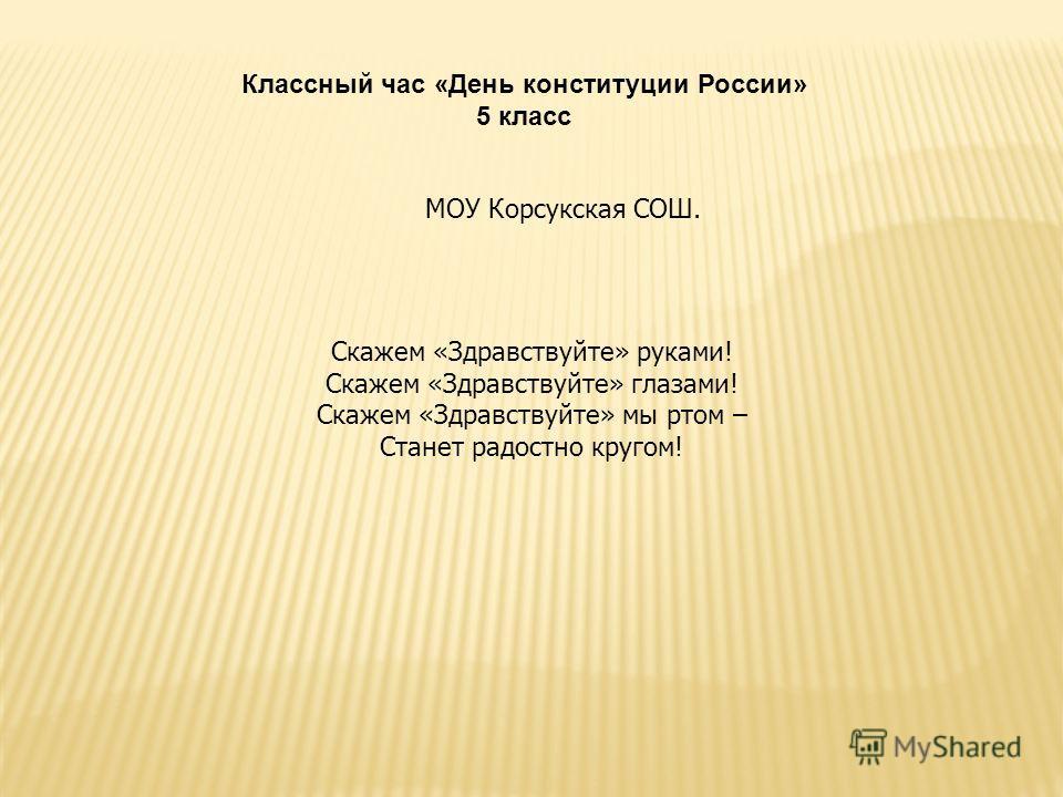 Классный час «День конституции России» 5 класс Скажем «Здравствуйте» руками! Скажем «Здравствуйте» глазами! Скажем «Здравствуйте» мы ртом – Станет радостно кругом! МОУ Корсукская СОШ.