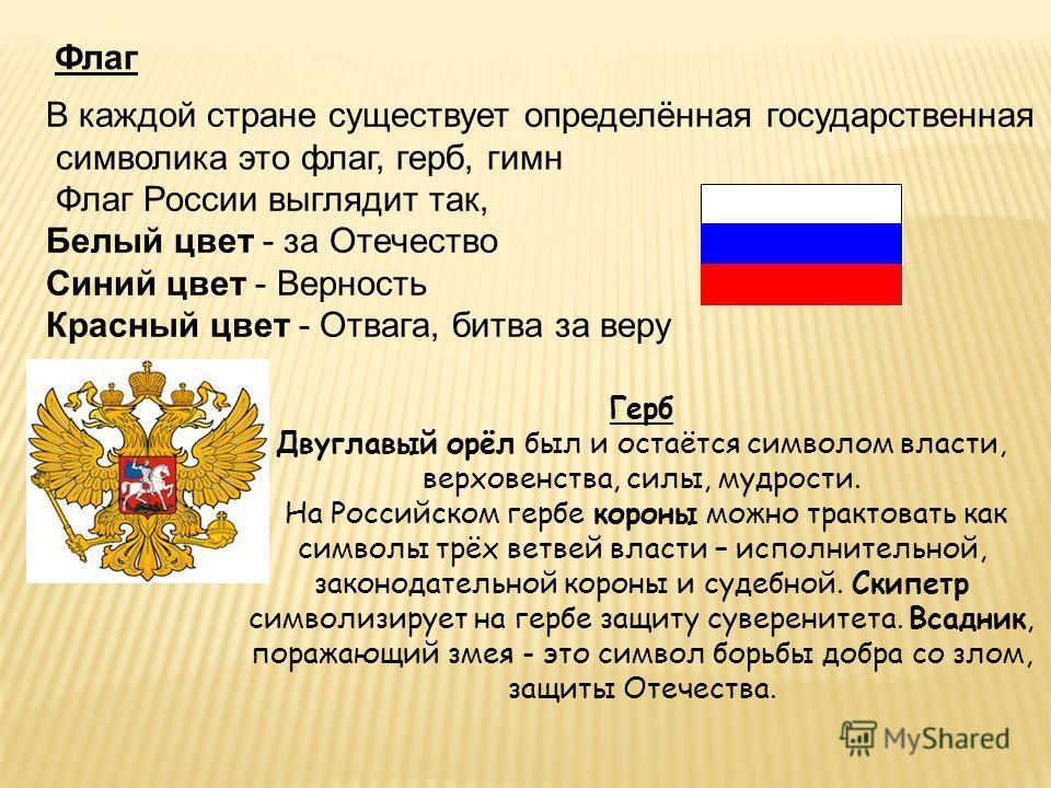 Флаг В каждой стране существует определённая государственная символика это флаг, герб, гимн Флаг России выглядит так, Белый цвет - за Отечество Синий цвет - Верность Красный цвет - Отвага, битва за веру Герб Двуглавый орёл был и остаётся символом вла