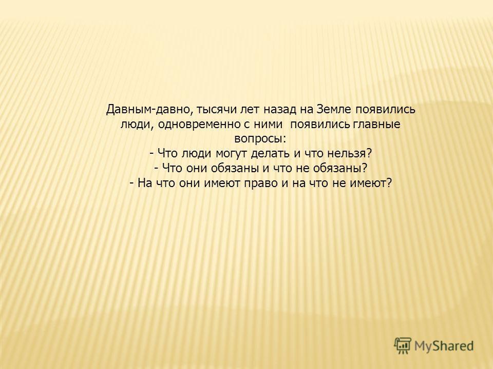 Давным-давно, тысячи лет назад на Земле появились люди, одновременно с ними появились главные вопросы: - Что люди могут делать и что нельзя? - Что они обязаны и что не обязаны? - На что они имеют право и на что не имеют?