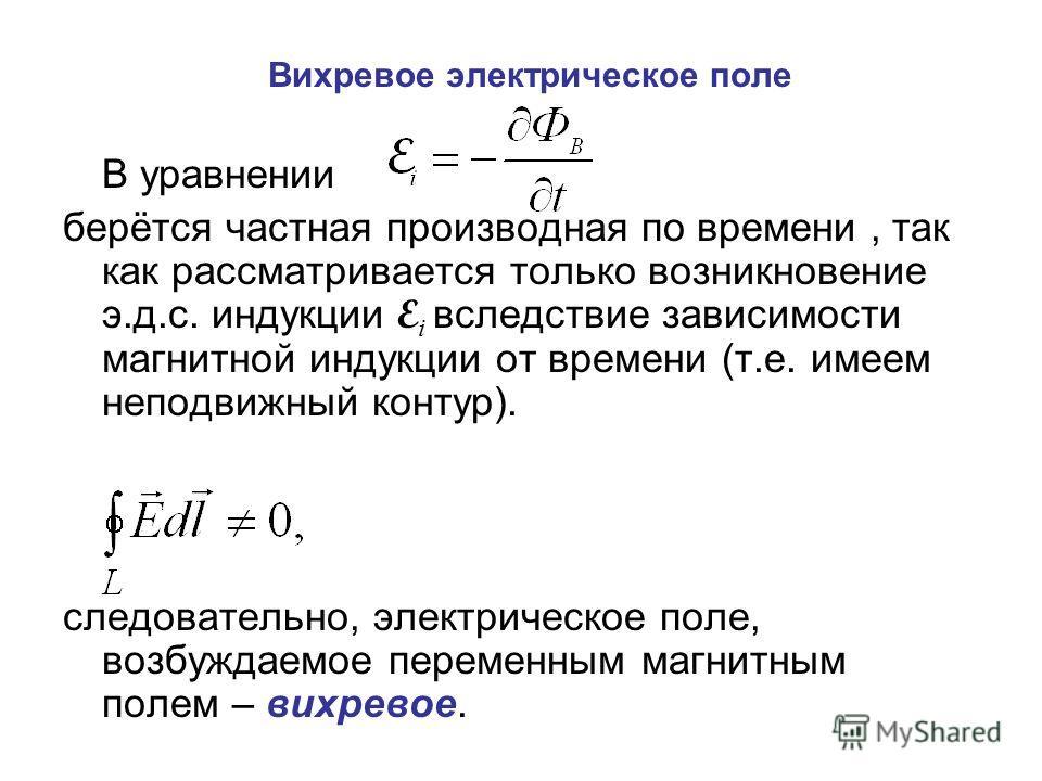 Вихревое электрическое поле В уравнении берётся частная производная по времени, так как рассматривается только возникновение э.д.с. индукции E i вследствие зависимости магнитной индукции от времени (т.е. имеем неподвижный контур). следовательно, элек