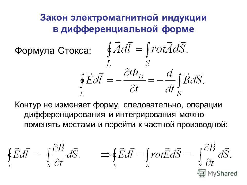 Закон электромагнитной индукции в дифференциальной форме Формула Стокса: Контур не изменяет форму, следовательно, операции дифференцирования и интегрирования можно поменять местами и перейти к частной производной: