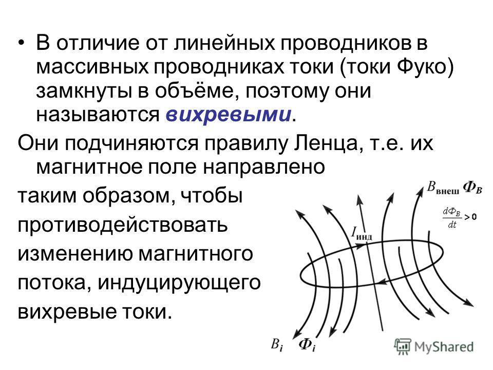 В отличие от линейных проводников в массивных проводниках токи (токи Фуко) замкнуты в объёме, поэтому они называются вихревыми. Они подчиняются правилу Ленца, т.е. их магнитное поле направлено таким образом, чтобы противодействовать изменению магнитн