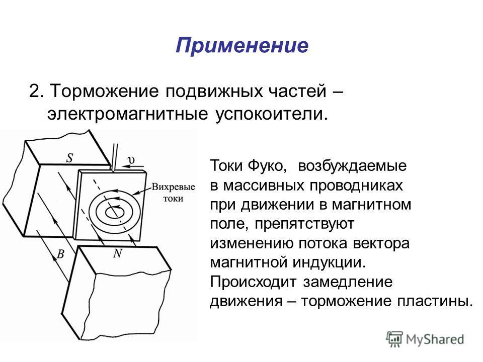 Применение 2. Торможение подвижных частей – электромагнитные успокоители. Токи Фуко, возбуждаемые в массивных проводниках при движении в магнитном поле, препятствуют изменению потока вектора магнитной индукции. Происходит замедление движения – тормож