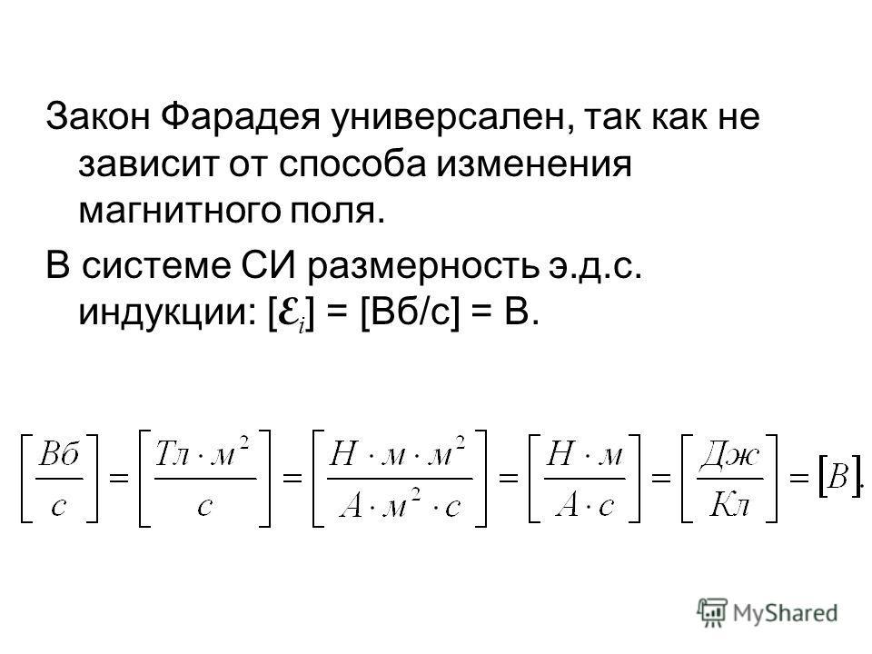 Закон Фарадея универсален, так как не зависит от способа изменения магнитного поля. В системе СИ размерность э.д.с. индукции: [ E i ] = [Вб/с] = В.