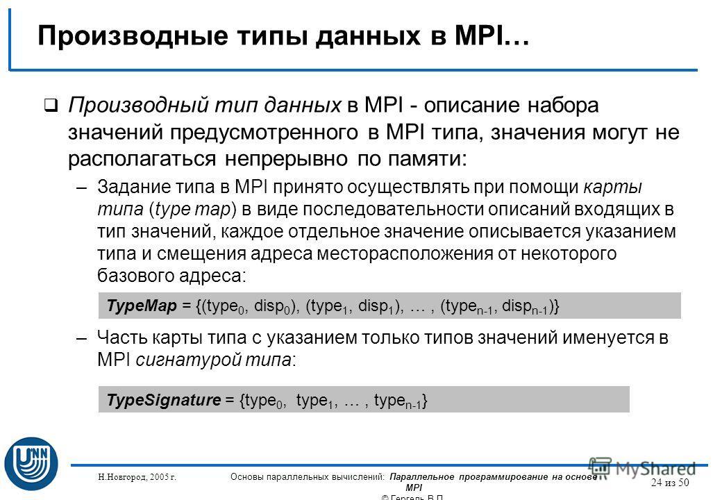 Н.Новгород, 2005 г. Основы параллельных вычислений: Параллельное программирование на основе MPI © Гергель В.П. 24 из 50 Производные типы данных в MPI… Производный тип данных в MPI - описание набора значений предусмотренного в MPI типа, значения могут