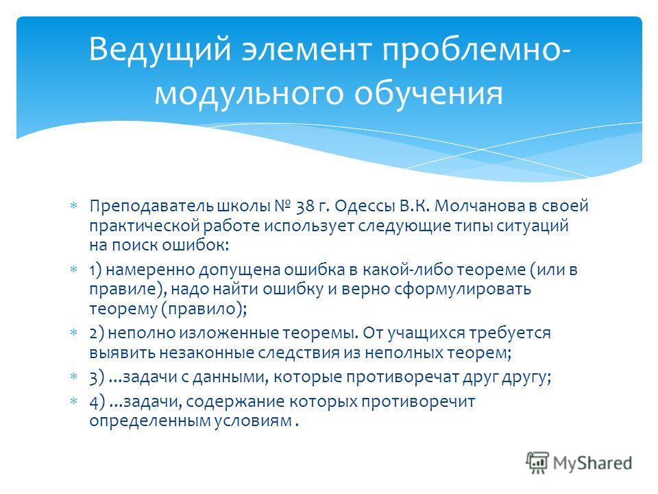 Преподаватель школы 38 г. Одессы В.К. Молчанова в своей практической работе использует следующие типы ситуаций на поиск ошибок: 1) намеренно допущена ошибка в какой-либо теореме (или в правиле), надо найти ошибку и верно сформулировать теорему (прави