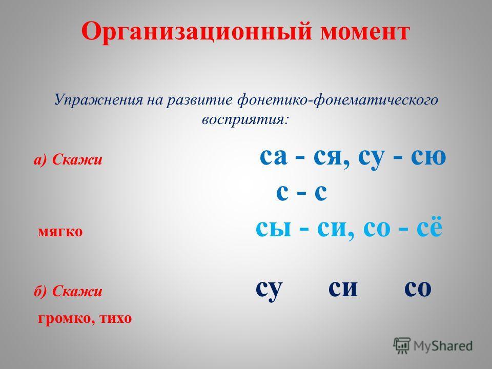 Организационный момент Упражнения на развитие фонетико-фонематического восприятия: а) Скажи са - ся, су - сю с - с мягко сы - си, со - сё б) Скажи су си со громко, тихо