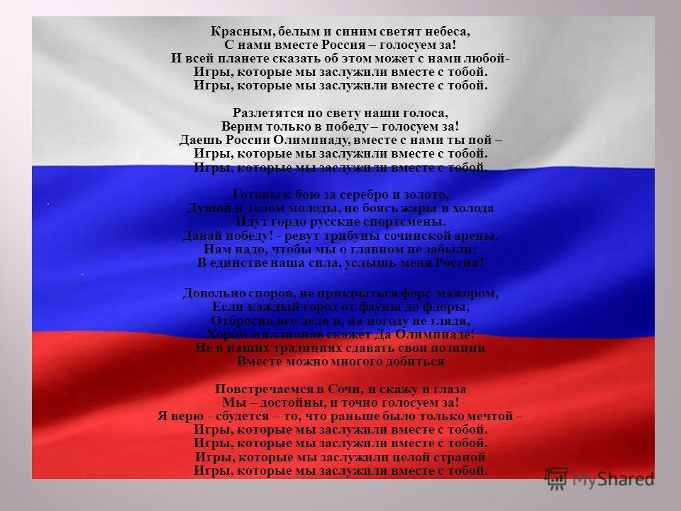 Красным, белым и синим светят небеса, С нами вместе Россия – голосуем за ! И всей планете сказать об этом может с нами любой - Игры, которые мы заслужили вместе с тобой. Игры, которые мы заслужили вместе с тобой. Разлетятся по свету наши голоса, Вери
