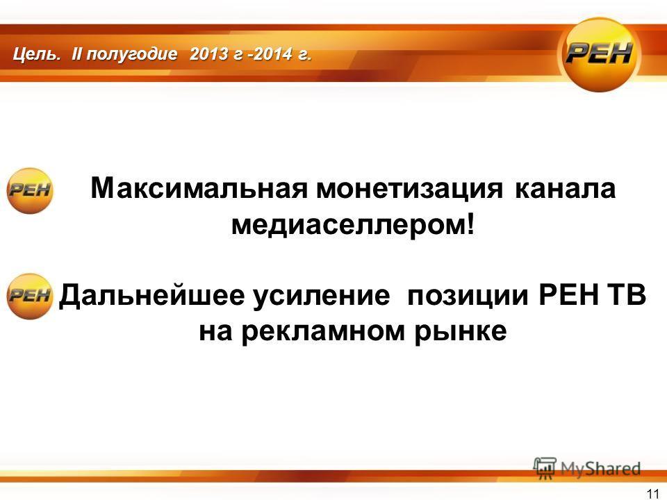 Цель. II полугодие 2013 г -2014 г. Максимальная монетизация канала медиаселлером! Дальнейшее усиление позиции РЕН ТВ на рекламном рынке 11