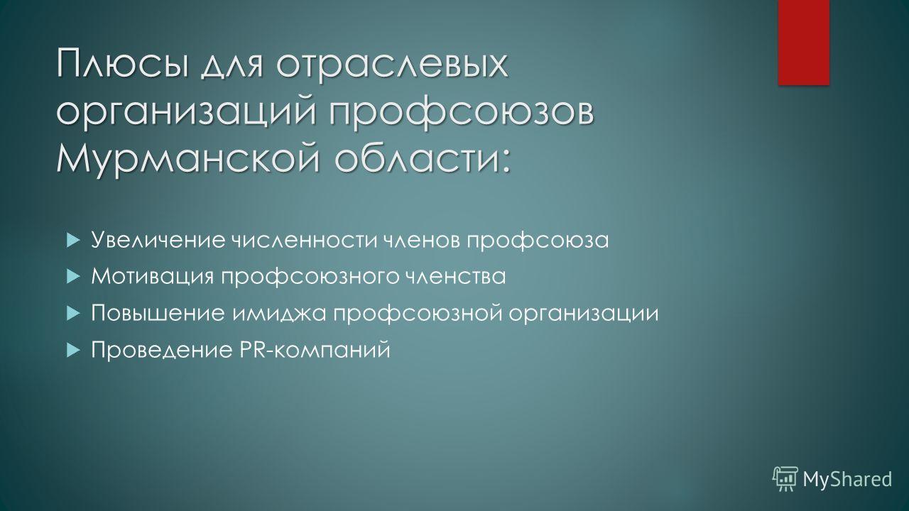 Плюсы для отраслевых организаций профсоюзов Мурманской области: Увеличение численности членов профсоюза Мотивация профсоюзного членства Повышение имиджа профсоюзной организации Проведение PR-компаний