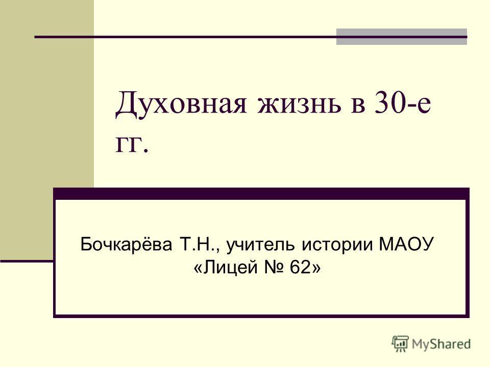 Духовная жизнь в 30-е гг. Бочкарёва Т.Н., учитель истории МАОУ «Лицей 62»