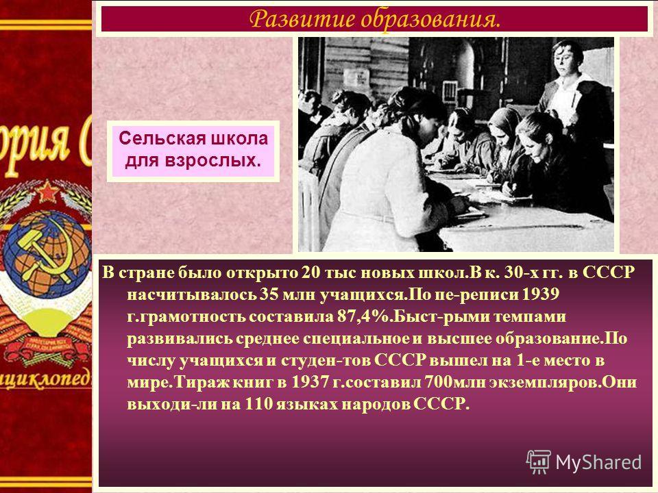 В стране было открыто 20 тыс новых школ.В к. 30-х гг. в СССР насчитывалось 35 млн учащихся.По пе-реписи 1939 г.грамотность составила 87,4%.Быст-рыми темпами развивались среднее специальное и высшее образование.По числу учащихся и студен-тов СССР выше