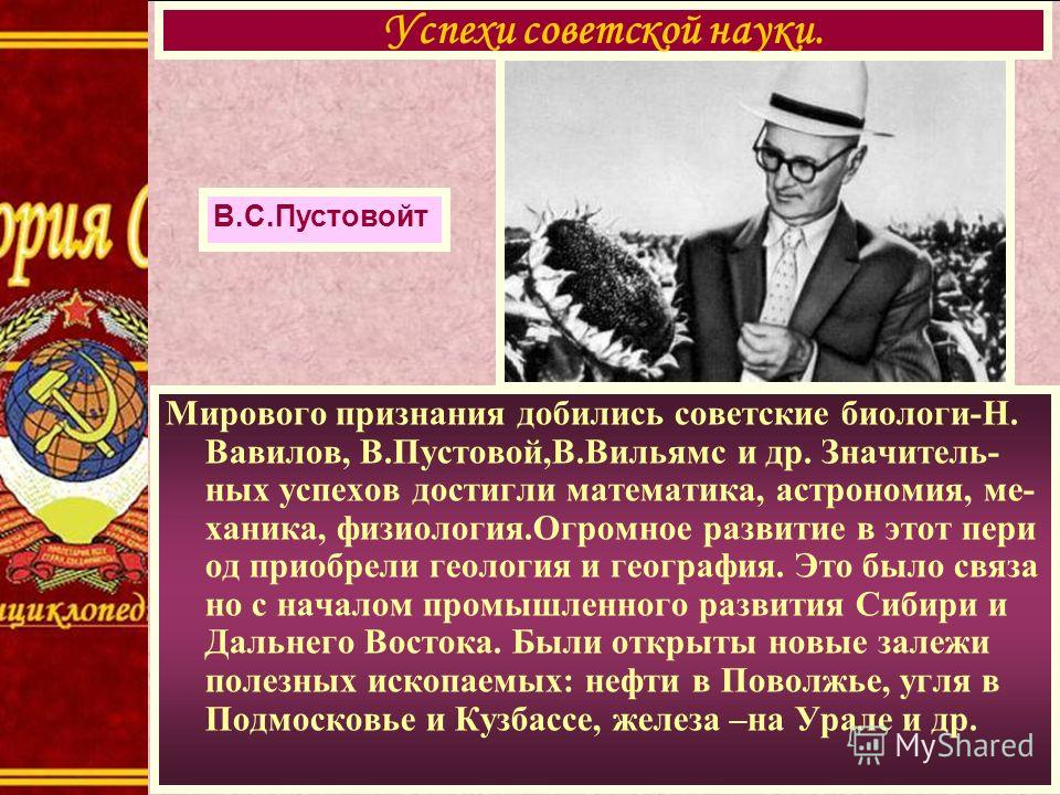 Мирового признания добились советские биологи-Н. Вавилов, В.Пустовой,В.Вильямс и др. Значитель- ных успехов достигли математика, астрономия, ме- ханика, физиология.Огромное развитие в этот пери од приобрели геология и география. Это было связа но с н